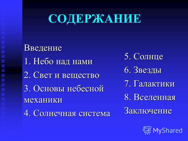 СОДЕРЖАНИЕ Введение 1. Небо над нами 2. Свет и вещество 3. Основы небесной механики 4. Солнечная система 5. Солнце 6. Звезды 7. Галактики 8. Вселенная Заключение