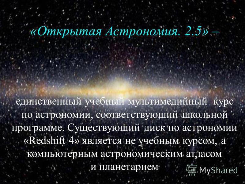 «Открытая Астрономия. 2.5» «Открытая Астрономия. 2.5» – единственный учебный мультимедийный курс по астрономии, соответствующий школьной программе. Существующий диск по астрономии «Redshift 4» является не учебным курсом, а компьютерным астрономически