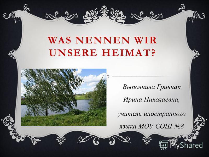 WAS NENNEN WIR UNSERE HEIMAT? Выполнила Гривнак Ирина Николаевна, учитель иностранного языка МОУ СОШ 8