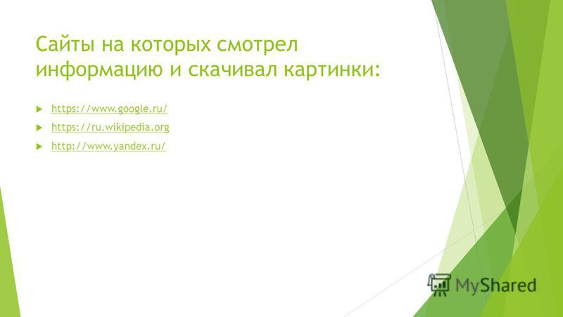 https://www.google.ru/ https://ru.wikipedia.org http://www.yandex.ru/ Сайты на которых смотрел информацию и скачивал картинки: