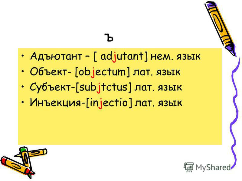 ъ Адъютант – [ adjutant] нем. язык Объект- [objectum] лат. язык Субъект-[subjtctus] лат. язык Инъакция-[injectio] лат. язык