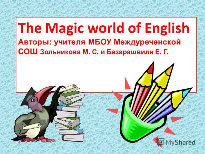 The Magic world of English Авторы: учителя МБОУ Междуреченской СОШ Зольникова М. С. и Базарашвили Е. Г.