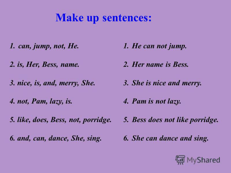 Make up sentences: 1.can, jump, not, He. 2. is, Her, Bess, name. 3. nice, is, and, merry, She. 4. not, Pam, lazy, is. 5. like, does, Bess, not, porridge. 6. and, can, dance, She, sing. 1.He can not jump. 2.Her name is Bess. 3.She is nice and merry. 4