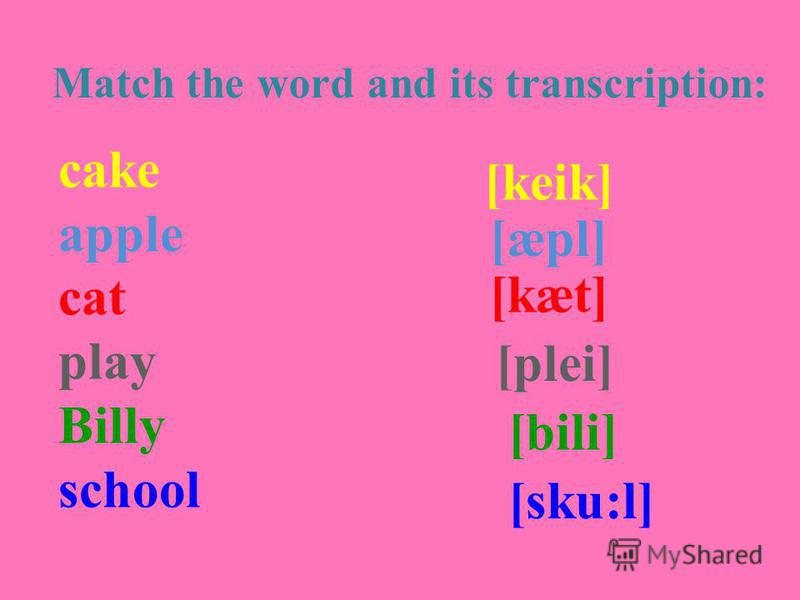 Match the word and its transcription: cake apple cat play Billy school [keik] [æpl] [kæt] [plei] [bili] [sku:l]