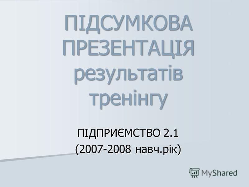 ПІДСУМКОВА ПРЕЗЕНТАЦІЯ результатів тренінгу ПІДПРИЄМСТВО 2.1 (2007-2008 навч.рік)