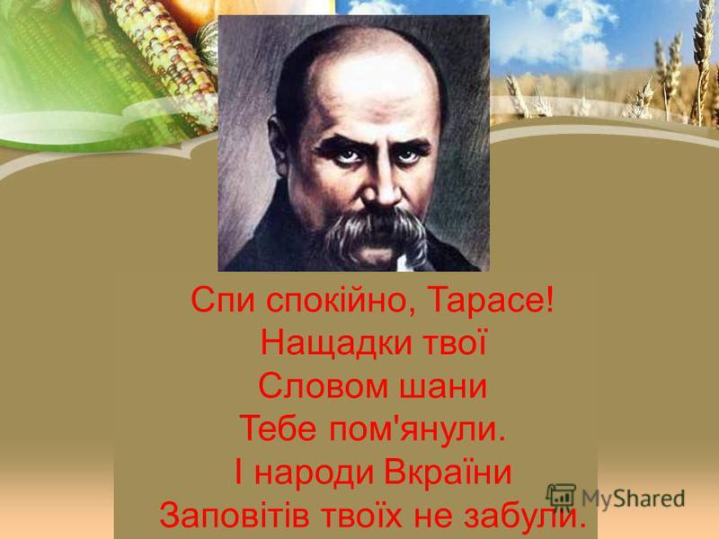 Спи спокійно, Тарасе! Нащадки твої Словом шани Тебе пом'янули. І народи Вкраїни Заповітів твоїх не забули.