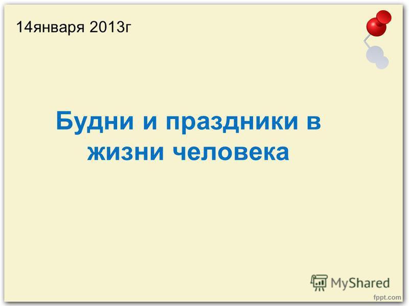 Будни и праздники в жизни человека 14 января 2013 г