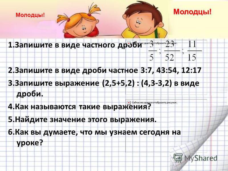 1. Запишите в виде частного дроби 2. Запишите в виде дроби частное 3:7, 43:54, 12:17 3. Запишите выражение (2,5+5,2) : (4,3-3,2) в виде дроби. 4. Как называются такие выражения? 5. Найдите значение этого выражения. 6. Как вы думаете, что мы узнаем се