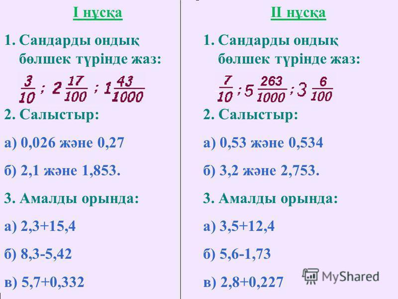 I нұсқа 1.Сандарды ондық бөлшек түрінде жаз: 2. Салыстыр: а) 0,026 және 0,27 б) 2,1 және 1,853. 3. Амалды орында: а) 2,3+15,4 б) 8,3-5,42 в) 5,7+0,332 II нұсқа 1.Сандарды ондық бөлшек түрінде жаз: 2. Салыстыр: а) 0,53 және 0,534 б) 3,2 және 2,753. 3.