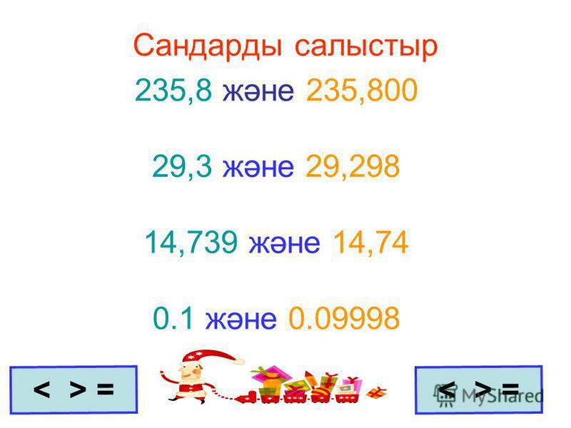 Сандарды салыстыр 235,8 және 235,800 29,3 және 29,298 14,739 және 14,74 0.1 және 0.09998 =