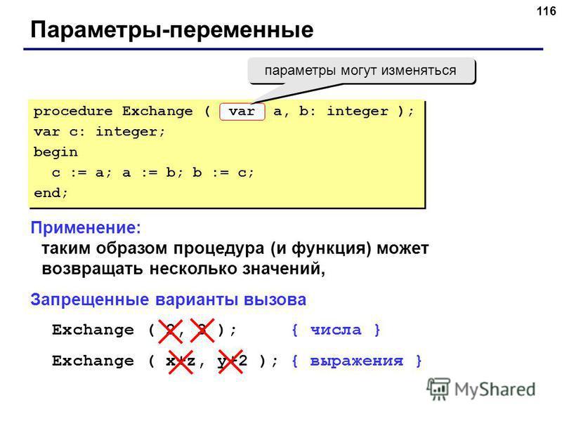116 Параметры-переменные Применение: таким образом процедура (и функция) может возвращать несколько значений, Запрещенные варианты вызова Exchange ( 2, 3 ); { числа } Exchange ( x+z, y+2 ); { выражения } procedure Exchange ( a, b: integer ); var c: i