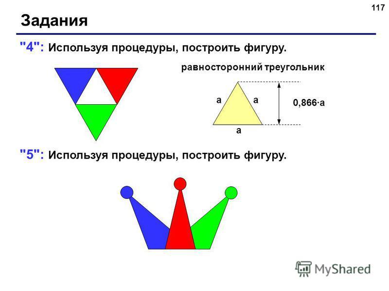 117 Задания 4: Используя процедуры, построить фигуру. 5: Используя процедуры, построить фигуру. a aa 0,866a равносторонний треугольник