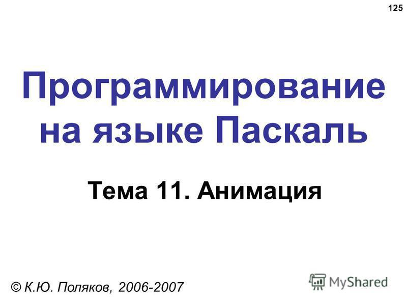 125 Программирование на языке Паскаль Тема 11. Анимация © К.Ю. Поляков, 2006-2007