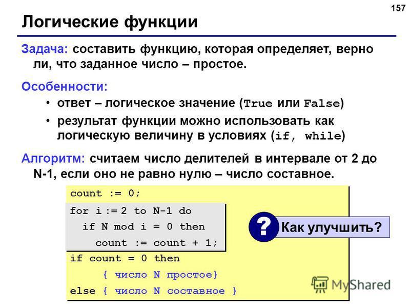 157 Логические функции Задача: составить функцию, которая определяет, верно ли, что заданное число – простое. Особенности: ответ – логическое значение ( True или False ) результат функции можно использовать как логическую величину в условиях ( if, wh