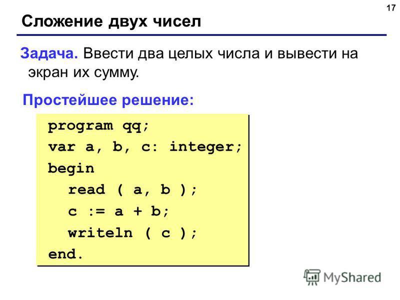 17 Сложение двух чисел Задача. Ввести два целых числа и вывести на экран их сумму. Простейшее решение: program qq; var a, b, c: integer; begin read ( a, b ); c := a + b; writeln ( c ); end. program qq; var a, b, c: integer; begin read ( a, b ); c :=