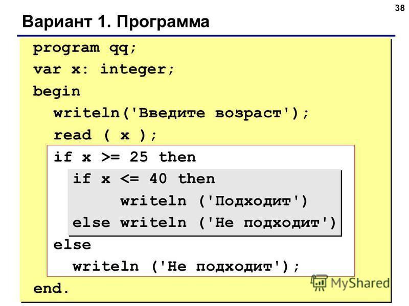 38 Вариант 1. Программа program qq; var x: integer; begin writeln('Введите возраст'); read ( x ); if x >= 25 then if x <= 40 then writeln ('Подходит') else writeln ('Не подходит') else writeln ('Не подходит'); end.