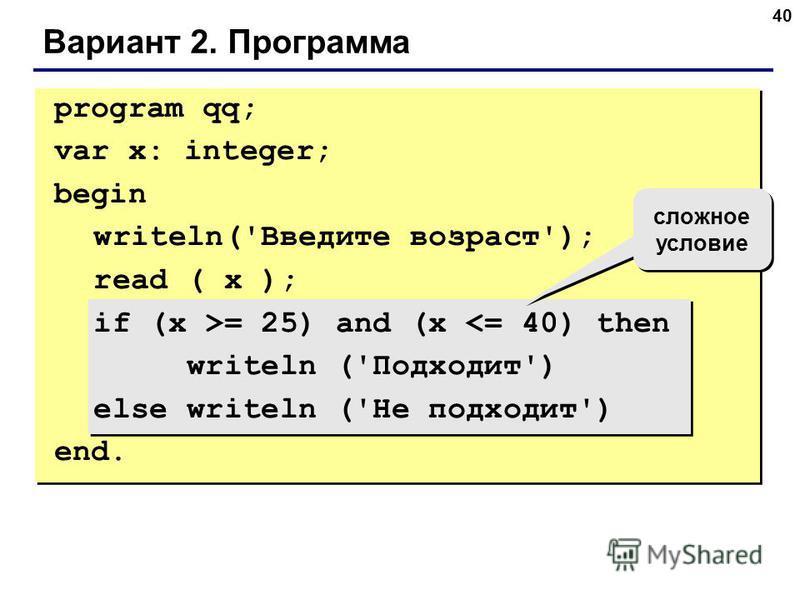 40 Вариант 2. Программа сложное условие program qq; var x: integer; begin writeln('Введите возраст'); read ( x ); if (x >= 25) and (x <= 40) then writeln ('Подходит') else writeln ('Не подходит') end.