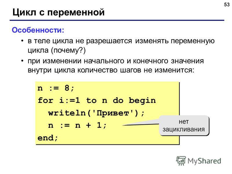 53 Цикл с переменной Особенности: в теле цикла не разрешается изменять переменную цикла (почему?) при изменении начального и конечного значения внутри цикла количество шагов не изменится: n := 8; for i:=1 to n do begin writeln('Привет'); n := n + 1;