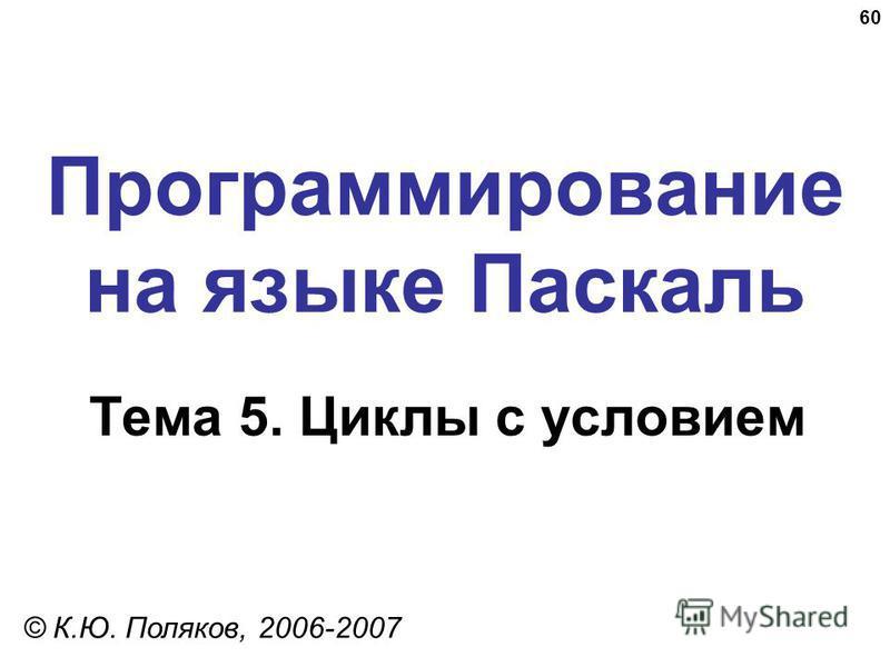 60 Программирование на языке Паскаль Тема 5. Циклы с условием © К.Ю. Поляков, 2006-2007