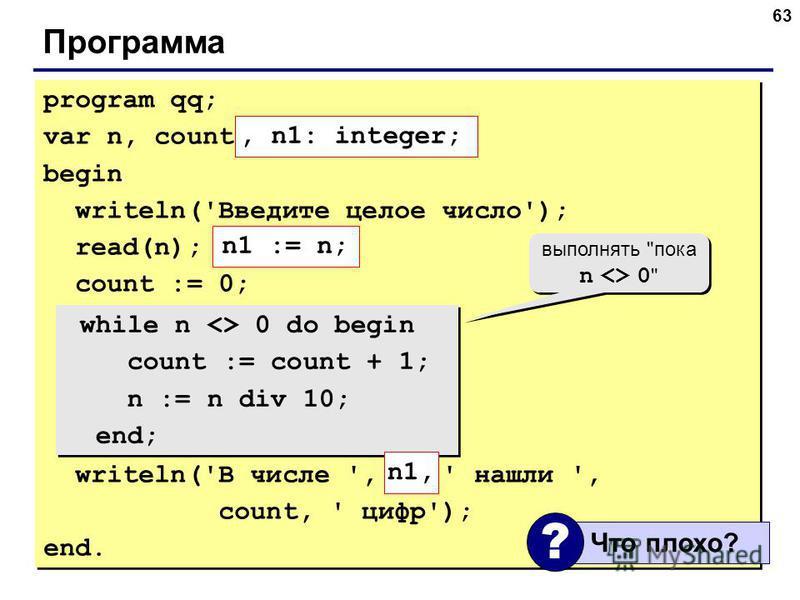 63 Программа program qq; var n, count: integer; begin writeln('Введите целое число'); read(n); count := 0; while n <> 0 do begin count := count + 1; n := n div 10; end; writeln('В числе ', n, ' нашли ', count, ' цифр'); end. program qq; var n, count: