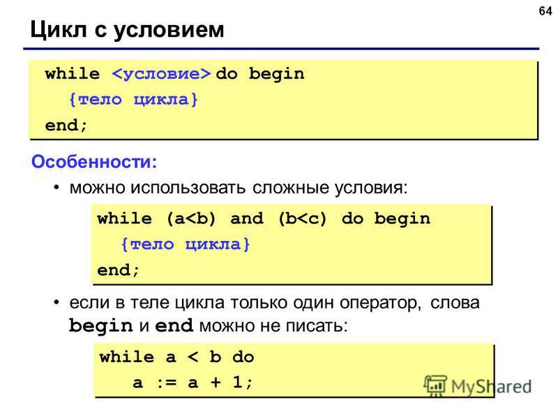 64 Цикл с условием while do begin {тело цикла} end; while do begin {тело цикла} end; Особенности: можно использовать сложные условия: если в теле цикла только один оператор, слова begin и end можно не писать: while (a<b) and (b<c) do begin {тело цикл