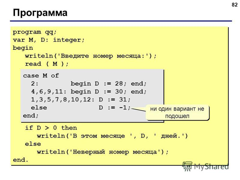 82 Программа program qq; var M, D: integer; begin writeln('Введите номер месяца:'); read ( M ); case M of 2: begin D := 28; end; 4,6,9,11: begin D := 30; end; 1,3,5,7,8,10,12: D := 31; else D := -1; end; if D > 0 then writeln('В этом месяце ', D, ' д