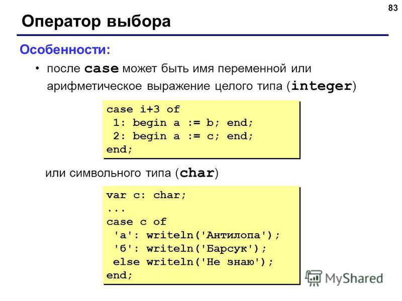 83 Оператор выбора Особенности: после case может быть имя переменной или арифметическое выражение целого типа ( integer ) или символьного типа ( char ) case i+3 of 1: begin a := b; end; 2: begin a := c; end; end; case i+3 of 1: begin a := b; end; 2: