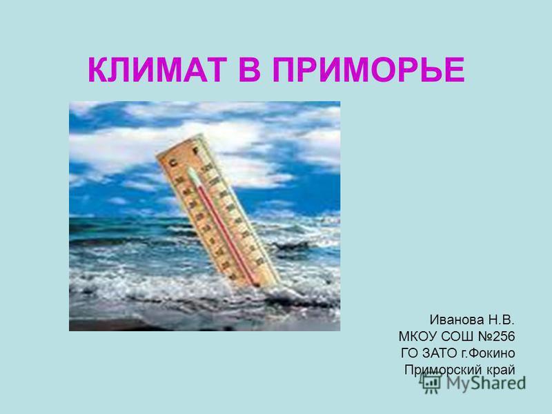 КЛИМАТ В ПРИМОРЬЕ Иванова Н.В. МКОУ СОШ 256 ГО ЗАТО г.Фокино Приморский край