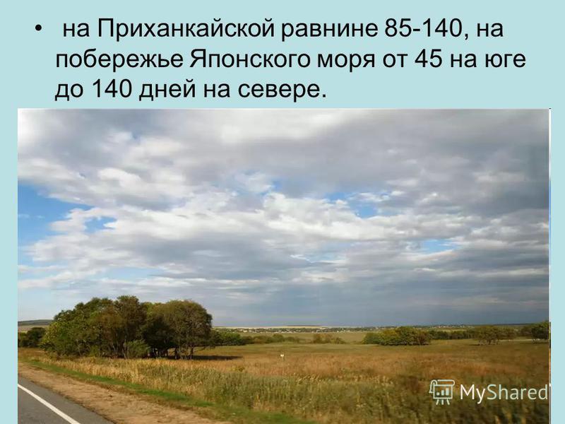 на Приханкайской равнине 85-140, на побережье Японского моря от 45 на юге до 140 дней на севере.