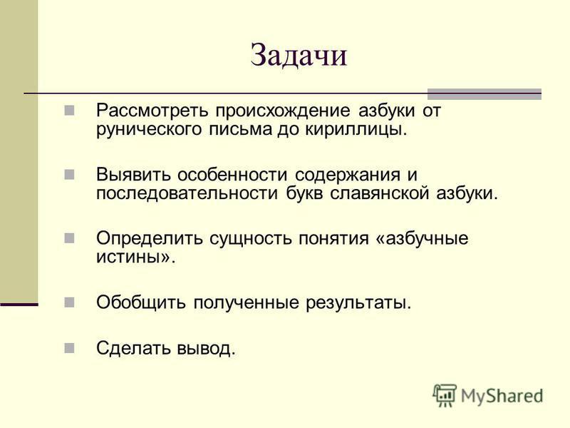Задачи Рассмотреть происхождение азбуки от рунического письма до кириллицы. Выявить особенности содержания и последовательности букв славянской азбуки. Определить сущность понятия «азбучные истины». Обобщить полученные результаты. Сделать вывод.