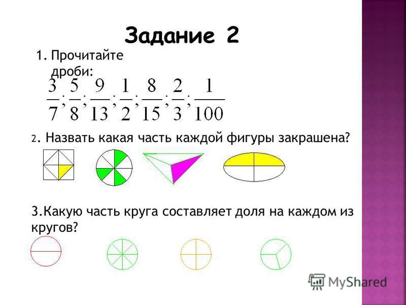 1. Прочитайте дроби: 2. Назвать какая часть каждой фигуры закрашена? 3. Какую часть круга составляет доля на каждом из кругов? Задание 2