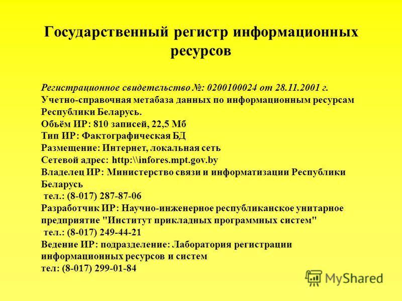 Государственный регистр информационных ресурсов Регистрационное свидетельство : 0200100024 от 28.11.2001 г. Учетно-справочная метабаза данных по информационным ресурсам Республики Беларусь. Объём ИР: 810 записей, 22,5 Мб Тип ИР: Фактографическая БД Р