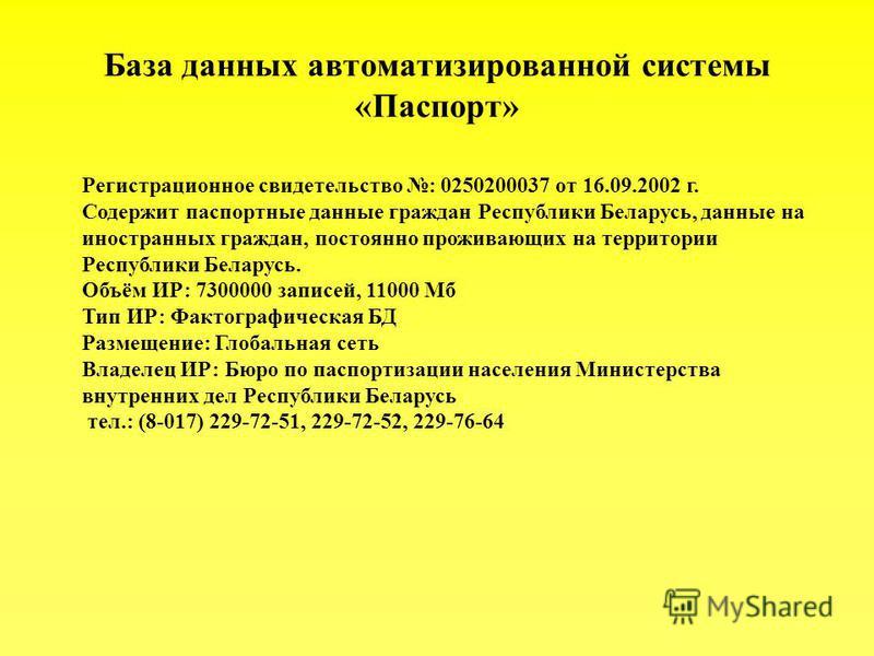 База данных автоматизированной системы «Паспорт» Регистрационное свидетельство : 0250200037 от 16.09.2002 г. Содержит паспортные данные граждан Республики Беларусь, данные на иностранных граждан, постоянно проживающих на территории Республики Беларус