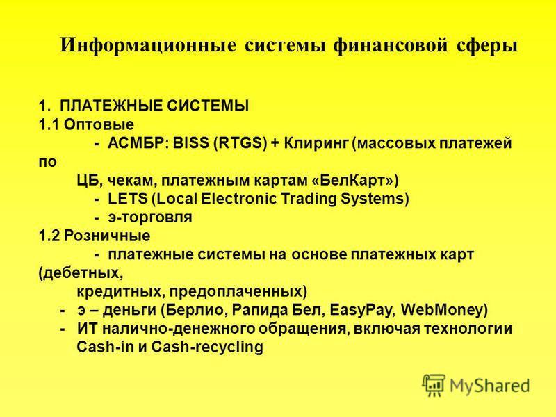 Информационные системы финансовой сферы 1. ПЛАТЕЖНЫЕ СИСТЕМЫ 1.1 Оптовые - АСМБР: BISS (RTGS) + Клиринг (массовых платежей по ЦБ, чекам, платежным картам «Бел Карт») - LETS (Local Electronic Trading Systems) - э-торговля 1.2 Розничные - платежные сис