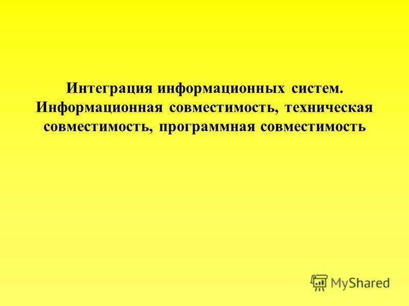 Интеграция информационных систем. Информационная совместимость, техническая совместимость, программная совместимость