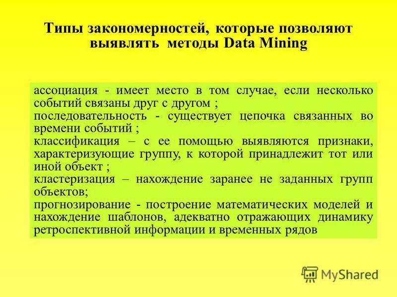 Типы закономерностей, которые позволяют выявлять методы Data Mining ассоциация - имеет место в том случае, если несколько событий связаны друг с другом ; последовательность - существует цепочка связанных во времени событий ; классификация – с ее помо