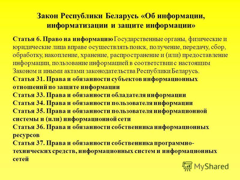 Закон Республики Беларусь «Об информации, информатизации и защите информации» Статья 6. Право на информацию Государственные органы, физические и юридические лица вправе осуществлять поиск, получение, передачу, сбор, обработку, накопление, хранение, р