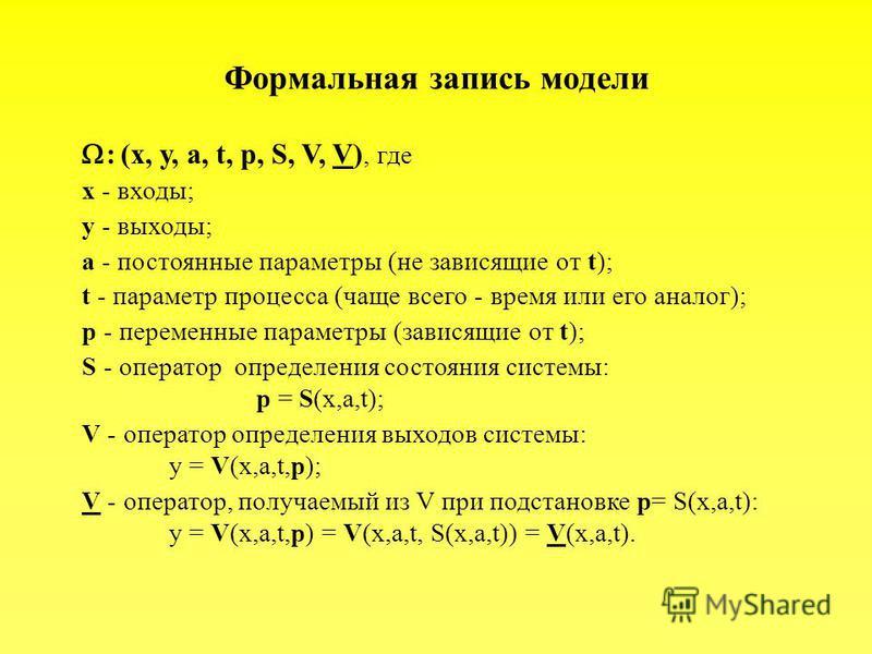 Формальная запись модели : (x, y, a, t, p, S, V, V), где x - входы; y - выходы; a - постоянные параметры (не зависящие от t); t - параметр процесса (чаще всего - время или его аналог); p - переменные параметры (зависящие от t); S - оператор определен
