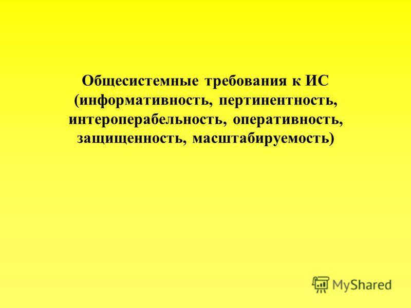 Общесистемные требования к ИС (информативность, пертинентность, интероперабельность, оперативность, защищенность, масштабируемость)