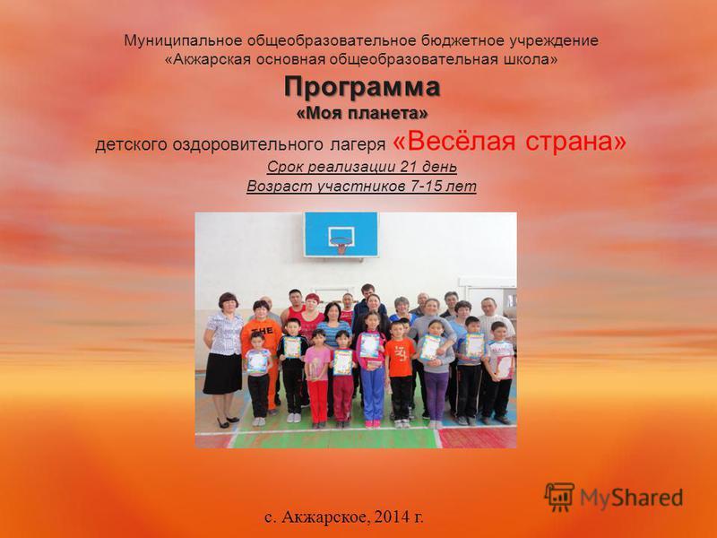 Программа «Моя планета» Муниципальное общеобразовательное бюджетное учреждение «Акжарская основная общеобразовательная школа» Программа «Моя планета» детского оздоровительного лагеря «Весёлая страна» Срок реализации 21 день Возраст участников 7-15 ле