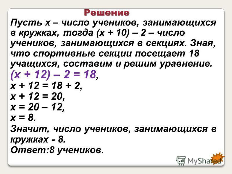 Пусть х – число учеников, занимающихся в кружках, тогда (х + 10) – 2 – число учеников, занимающихся в секциях. Зная, что спортивные секции посещает 18 учащихся, составим и решим уравнение. (х + 12) – 2 = 18, х + 12 = 18 + 2, х + 12 = 20, х = 20 – 12,