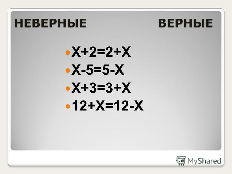 НЕВЕРНЫЕ ВЕРНЫЕ Х+2=2+Х Х-5=5-Х Х+3=3+Х 12+Х=12-Х
