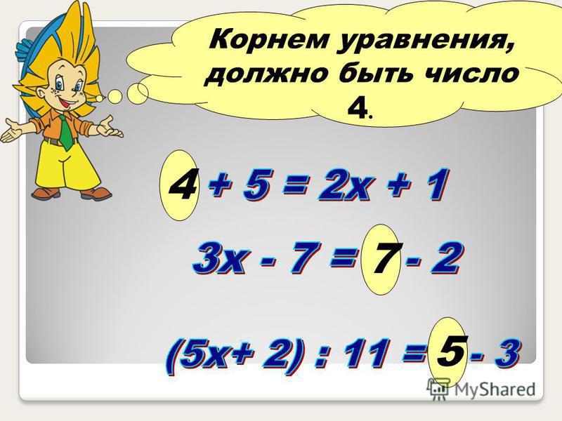 Корнем уравнения, должно быть число 4. 4 7 5