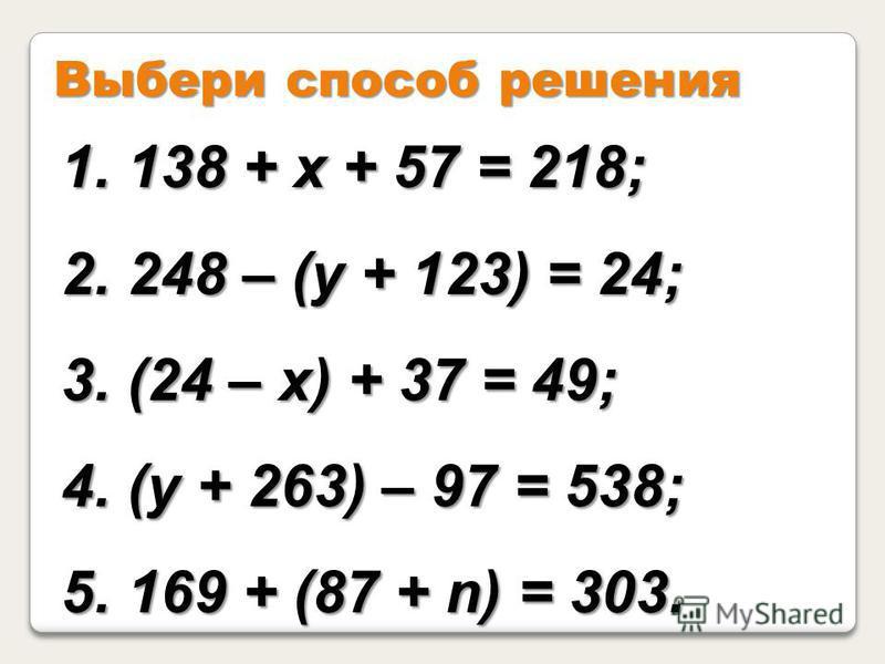 Выбери способ решения 1. 138 + х + 57 = 218; 2. 248 – (у + 123) = 24; 3. (24 – х) + 37 = 49; 4. (у + 263) – 97 = 538; 5. 169 + (87 + n) = 303.