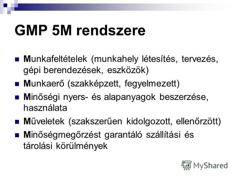 GMP 5M rendszere Munkafeltételek (munkahely létesítés, tervezés, gépi berendezések, eszközök) Munkaerő (szakképzett, fegyelmezett) Minőségi nyers- és alapanyagok beszerzése, használata Műveletek (szakszerűen kidolgozott, ellenőrzött) Minőségmegőrzést