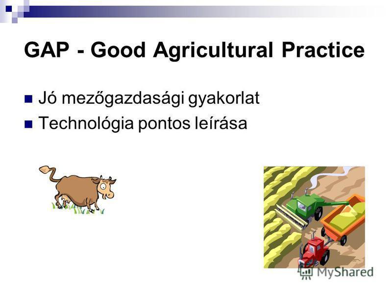 GAP - Good Agricultural Practice Jó mezőgazdasági gyakorlat Technológia pontos leírása