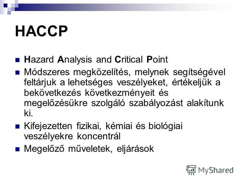 HACCP Hazard Analysis and Critical Point Módszeres megközelítés, melynek segítségével feltárjuk a lehetséges veszélyeket, értékeljük a bekövetkezés következményeit és megelőzésükre szolgáló szabályozást alakítunk ki. Kifejezetten fizikai, kémiai és b