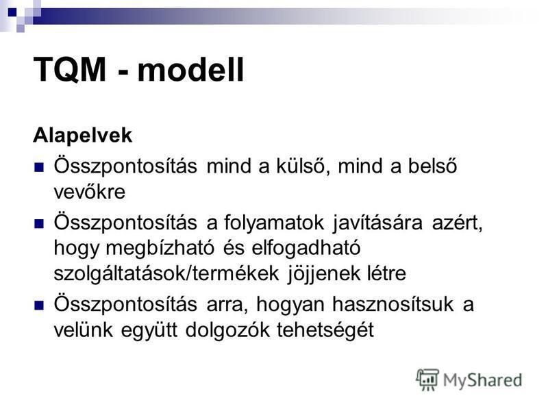 TQM - modell Alapelvek Összpontosítás mind a külső, mind a belső vevőkre Összpontosítás a folyamatok javítására azért, hogy megbízható és elfogadható szolgáltatások/termékek jöjjenek létre Összpontosítás arra, hogyan hasznosítsuk a velünk együtt dolg
