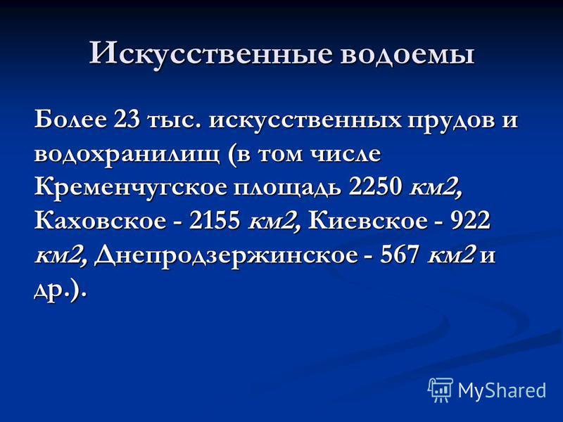 Искусственные водоемы Более 23 тыс. искусственных прудов и водохранилищ (в том числе Кременчугское площадь 2250 км 2, Каховское - 2155 км 2, Киевское - 922 км 2, Днепродзержинское - 567 км 2 и др.).