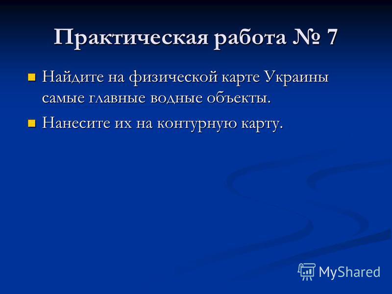 Практическая работа 7 Найдите на физической карте Украины самые главные водные объекты. Найдите на физической карте Украины самые главные водные объекты. Нанесите их на контурную карту. Нанесите их на контурную карту.